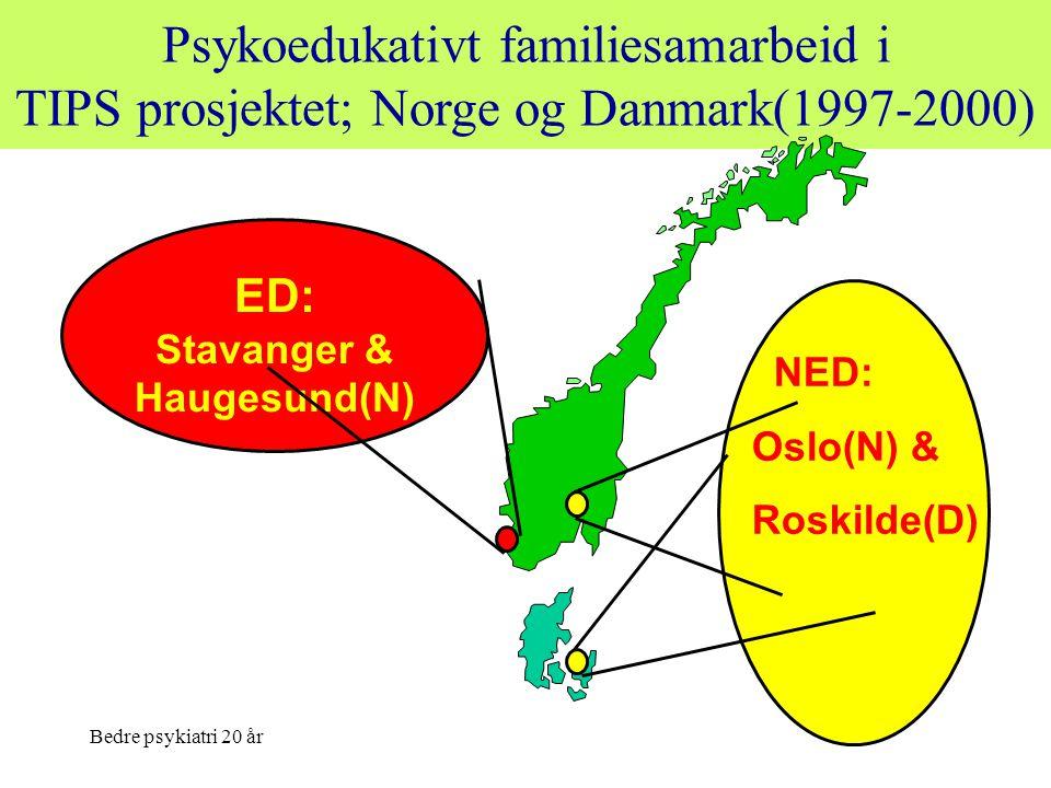 Bedre psykiatri 20 år Psykoedukativt familiesamarbeid i TIPS prosjektet; Norge og Danmark(1997-2000) ED: Stavanger & Haugesund(N) NED: Oslo(N) & Roski
