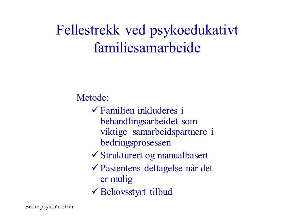 Bedre psykiatri 20 år Fellestrekk ved psykoedukativt familiesamarbeide Metode:  Familien inkluderes i behandlingsarbeidet som viktige samarbeidspartn
