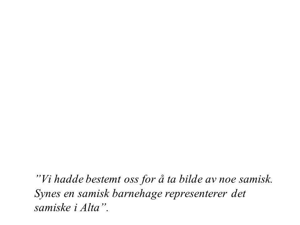 """""""Vi hadde bestemt oss for å ta bilde av noe samisk. Synes en samisk barnehage representerer det samiske i Alta""""."""