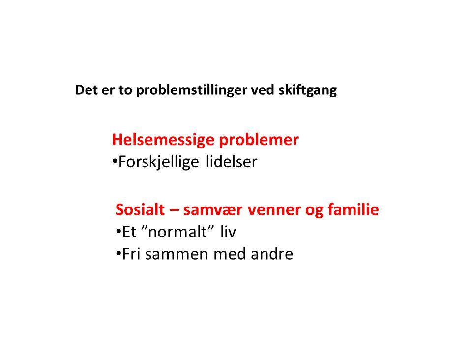 "Det er to problemstillinger ved skiftgang Helsemessige problemer • Forskjellige lidelser Sosialt – samvær venner og familie • Et ""normalt"" liv • Fri s"