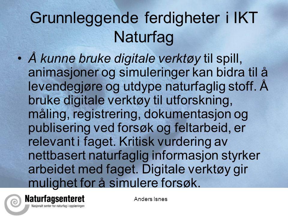 Anders Isnes Grunnleggende ferdigheter i IKT Naturfag •Å kunne bruke digitale verktøy til spill, animasjoner og simuleringer kan bidra til å levendegjøre og utdype naturfaglig stoff.