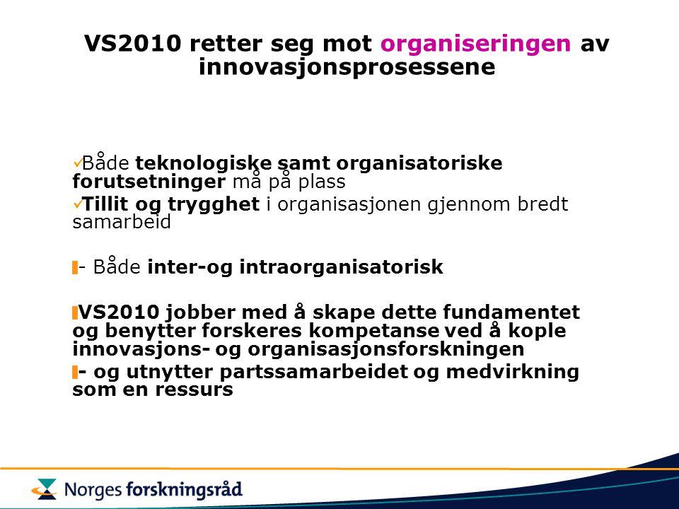 Formålet med programmet VS2010  Programmet skal bidra til økt verdiskaping i næringslivet ved å stimulere bedrifter til å jobbe sammen med forskere om organisasjonsutvikling, innovasjon og nyskaping  Med innovasjon og nyskaping menes både utvikling av nye eller endrede produkter, produksjonsprosesser eller nye former for organisasjon og samarbeid