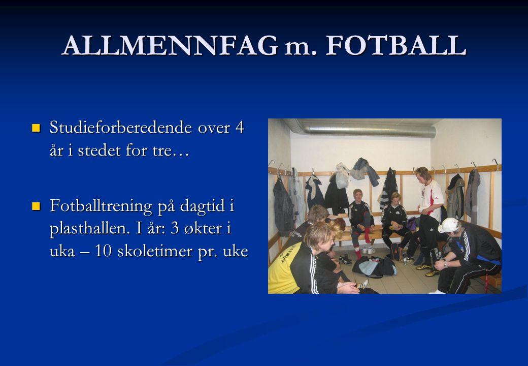 ALLMENNFAG m. FOTBALL  Studieforberedende over 4 år i stedet for tre…  Fotballtrening på dagtid i plasthallen. I år: 3 økter i uka – 10 skoletimer p