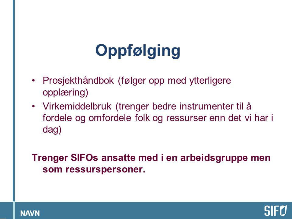 NAVN Oppfølging •Prosjekthåndbok (følger opp med ytterligere opplæring) •Virkemiddelbruk (trenger bedre instrumenter til å fordele og omfordele folk og ressurser enn det vi har i dag) Trenger SIFOs ansatte med i en arbeidsgruppe men som ressurspersoner.