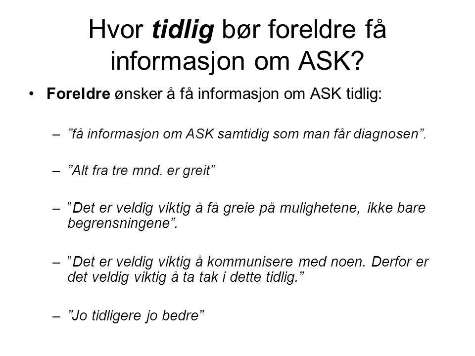 """Hvor tidlig bør foreldre få informasjon om ASK? •Foreldre ønsker å få informasjon om ASK tidlig: –""""få informasjon om ASK samtidig som man får diagnose"""