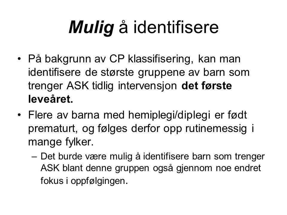 Mulig å identifisere •På bakgrunn av CP klassifisering, kan man identifisere de største gruppene av barn som trenger ASK tidlig intervensjon det først