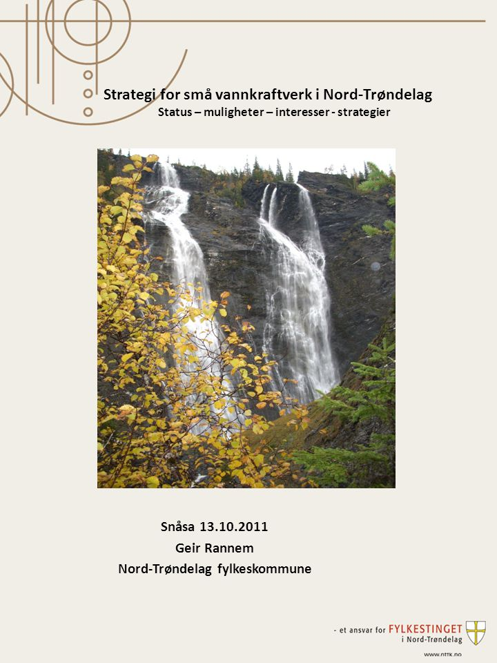 Snåsa 13.10.2011 Geir Rannem Nord-Trøndelag fylkeskommune Strategi for små vannkraftverk i Nord-Trøndelag Status – muligheter – interesser - strategier