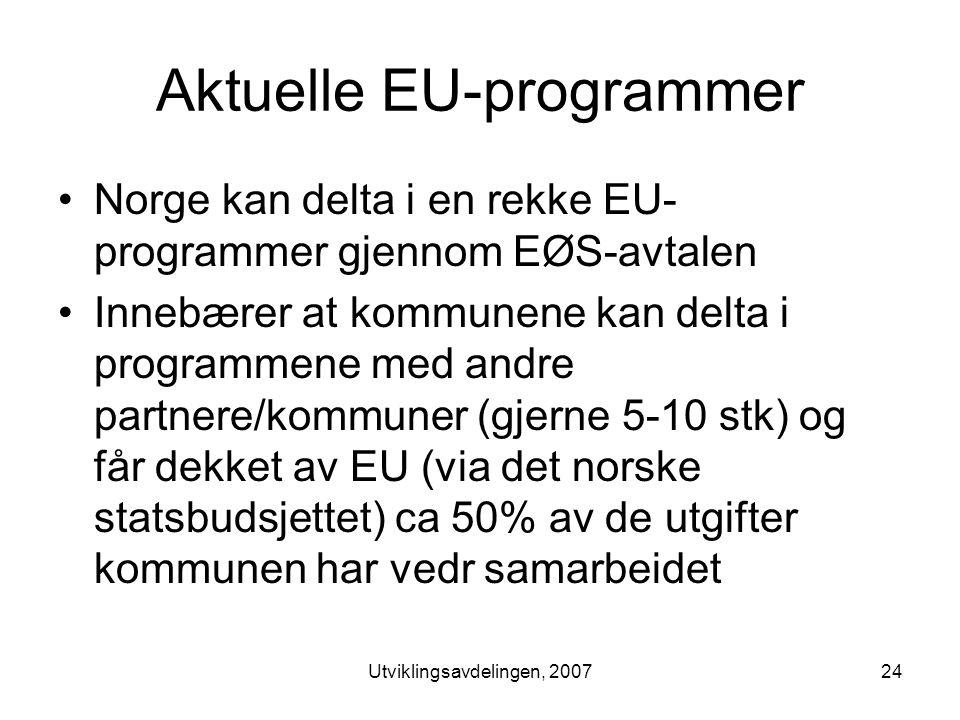 Utviklingsavdelingen, 200724 Aktuelle EU-programmer •Norge kan delta i en rekke EU- programmer gjennom EØS-avtalen •Innebærer at kommunene kan delta i programmene med andre partnere/kommuner (gjerne 5-10 stk) og får dekket av EU (via det norske statsbudsjettet) ca 50% av de utgifter kommunen har vedr samarbeidet