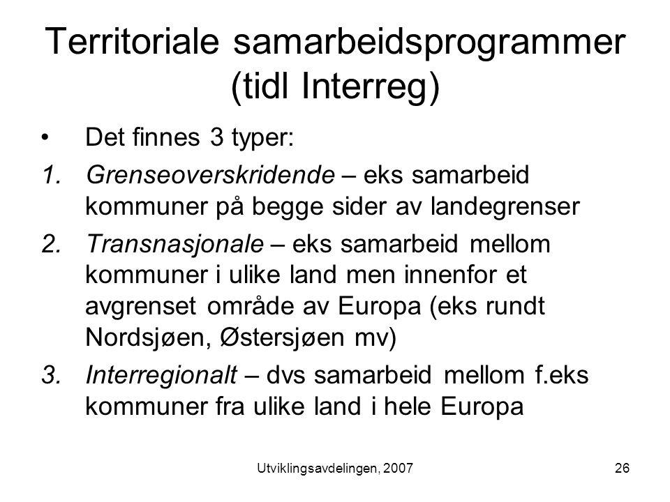 Utviklingsavdelingen, 200726 Territoriale samarbeidsprogrammer (tidl Interreg) •Det finnes 3 typer: 1.Grenseoverskridende – eks samarbeid kommuner på begge sider av landegrenser 2.Transnasjonale – eks samarbeid mellom kommuner i ulike land men innenfor et avgrenset område av Europa (eks rundt Nordsjøen, Østersjøen mv) 3.Interregionalt – dvs samarbeid mellom f.eks kommuner fra ulike land i hele Europa