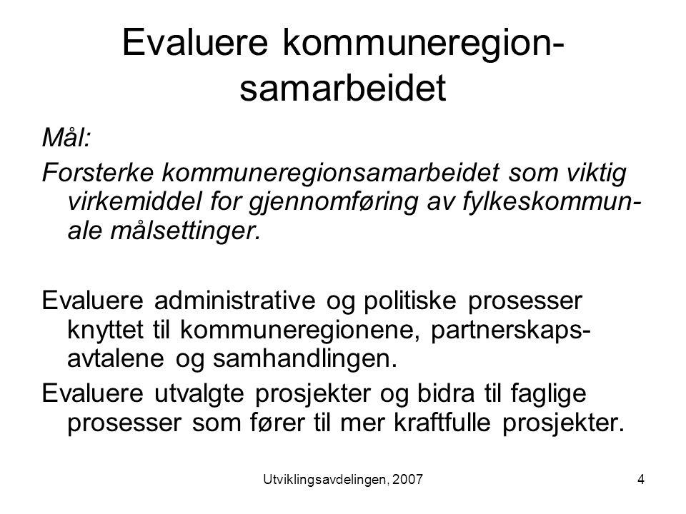 Utviklingsavdelingen, 20074 Evaluere kommuneregion- samarbeidet Mål: Forsterke kommuneregionsamarbeidet som viktig virkemiddel for gjennomføring av fylkeskommun- ale målsettinger.