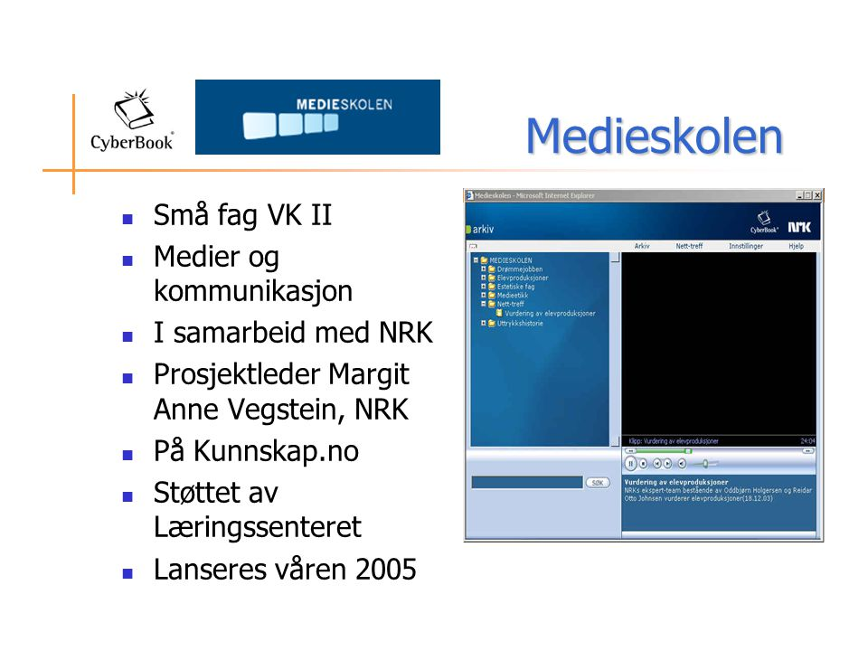 Medieskolen Medieskolen  Små fag VK II  Medier og kommunikasjon  I samarbeid med NRK  Prosjektleder Margit Anne Vegstein, NRK  På Kunnskap.no  Støttet av Læringssenteret  Lanseres våren 2005