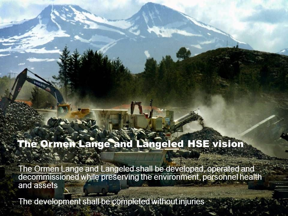 Date: 2006-09-28 • Page: 6 • The Ormen Lange and Langeled shall be developed, operated and decommissioned while preserving the environment, personnel health and assets The development shall be completed without injuries The Ormen Lange and Langeled HSE vision
