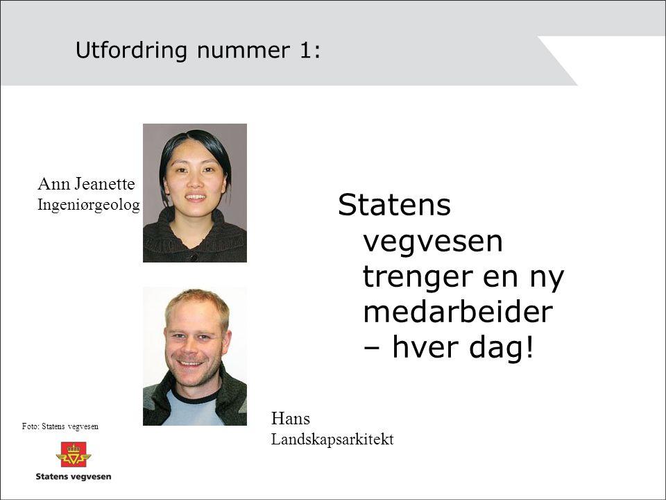 Utfordring nummer 1: Statens vegvesen trenger en ny medarbeider – hver dag! Ann Jeanette Ingeniørgeolog Hans Landskapsarkitekt Foto: Statens vegvesen