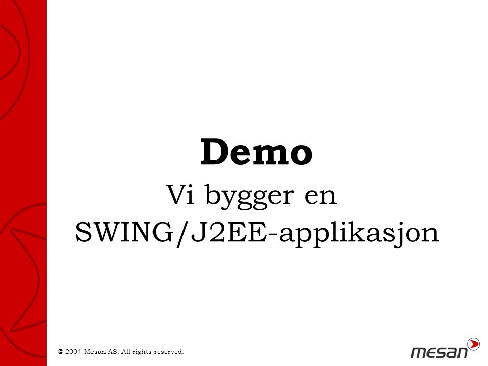 © 2004 Mesan AS. All rights reserved. Demo Vi bygger en SWING/J2EE-applikasjon
