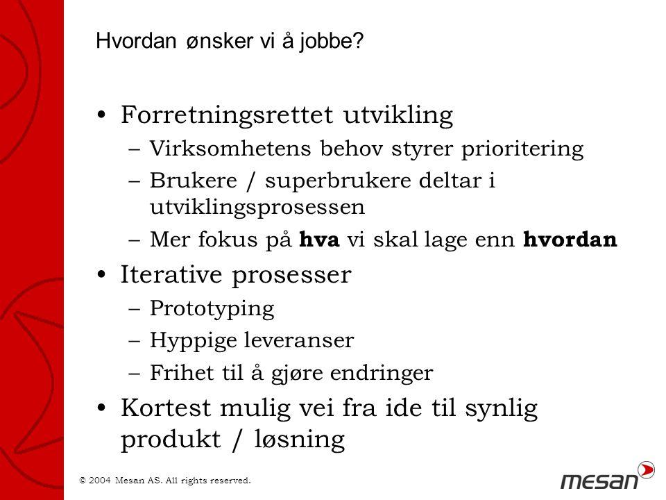 © 2004 Mesan AS. All rights reserved. Hvordan ønsker vi å jobbe? •Forretningsrettet utvikling –Virksomhetens behov styrer prioritering –Brukere / supe