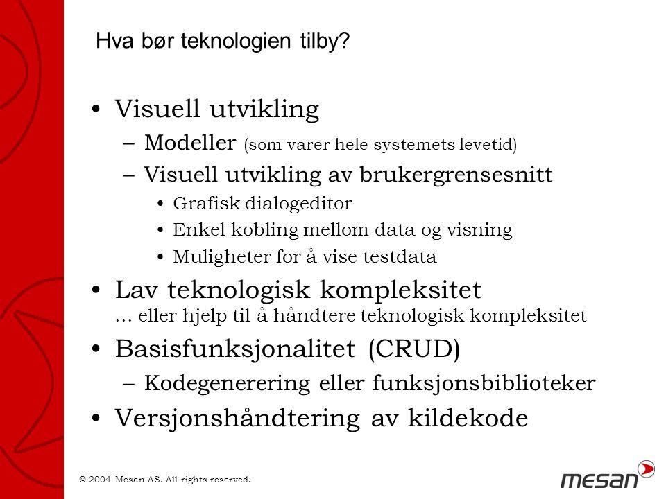 © 2004 Mesan AS. All rights reserved. Hva bør teknologien tilby? •Visuell utvikling –Modeller (som varer hele systemets levetid) –Visuell utvikling av