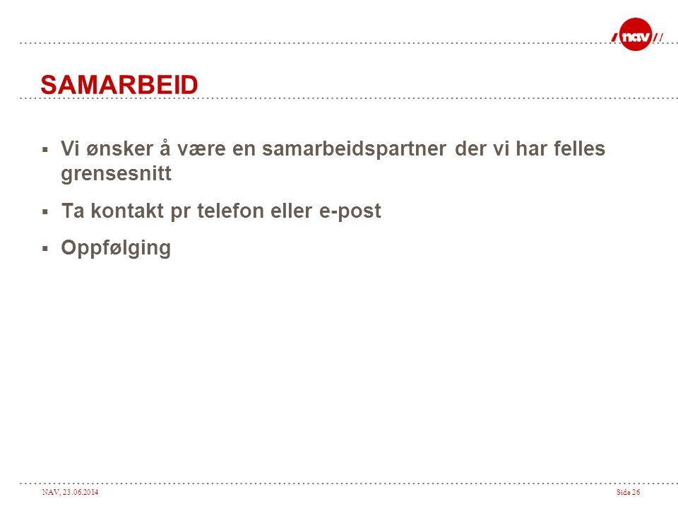 NAV, 23.06.2014Side 26 SAMARBEID  Vi ønsker å være en samarbeidspartner der vi har felles grensesnitt  Ta kontakt pr telefon eller e-post  Oppfølging