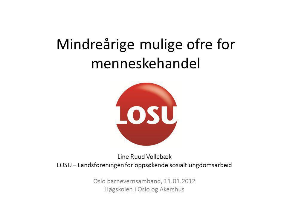 Mindreårige mulige ofre for menneskehandel Line Ruud Vollebæk LOSU – Landsforeningen for oppsøkende sosialt ungdomsarbeid Oslo barnevernsamband, 11.01