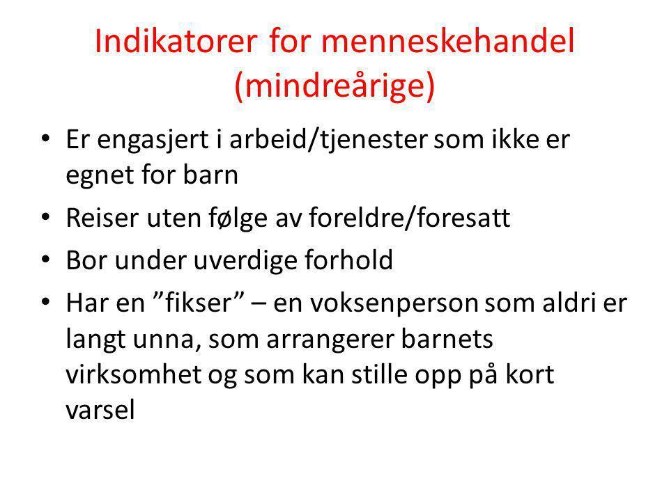 Indikatorer for menneskehandel (mindreårige) • Er engasjert i arbeid/tjenester som ikke er egnet for barn • Reiser uten følge av foreldre/foresatt • B