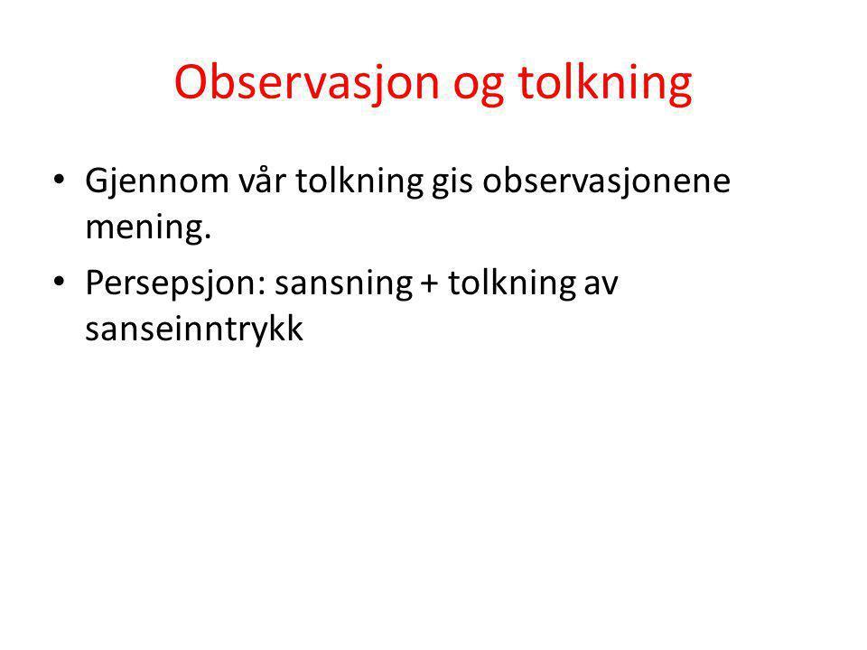 Observasjon og tolkning • Gjennom vår tolkning gis observasjonene mening. • Persepsjon: sansning + tolkning av sanseinntrykk