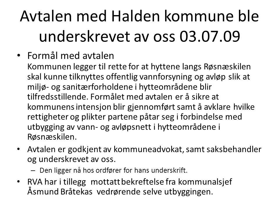 Avtalen med Halden kommune ble underskrevet av oss 03.07.09 • Formål med avtalen Kommunen legger til rette for at hyttene langs Røsnæskilen skal kunne tilknyttes offentlig vannforsyning og avløp slik at miljø- og sanitærforholdene i hytteområdene blir tilfredsstillende.