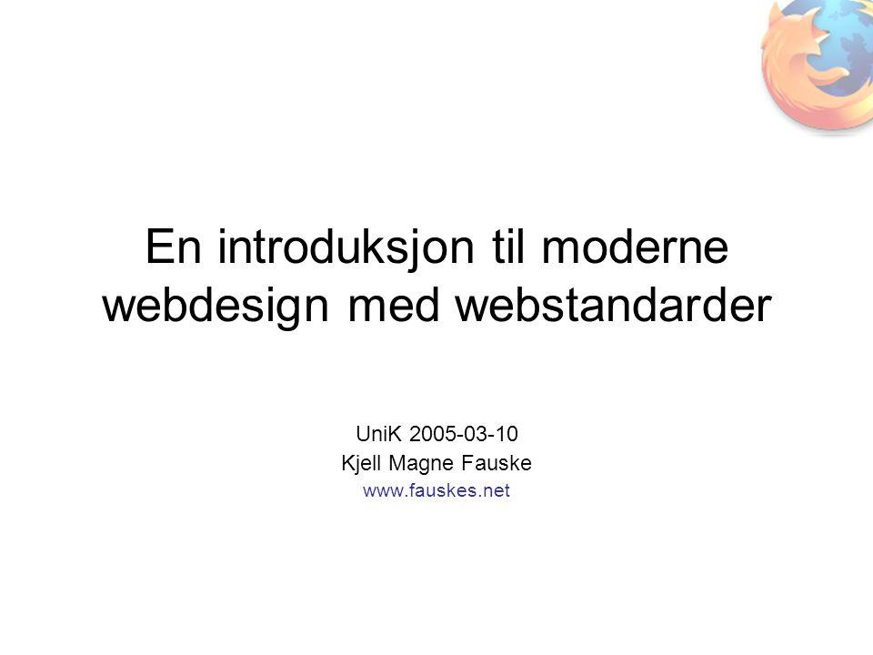 En introduksjon til moderne webdesign med webstandarder UniK 2005-03-10 Kjell Magne Fauske www.fauskes.net