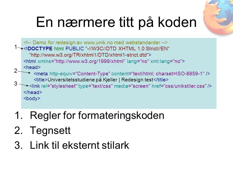 En nærmere titt på koden <!DOCTYPE html PUBLIC -//W3C//DTD XHTML 1.0 Strict//EN http://www.w3.org/TR/xhtml1/DTD/xhtml1-strict.dtd > Universitetsstudiene på Kjeller | Redesign test 1.Regler for formateringskoden 2.Tegnsett 3.Link til eksternt stilark 1 2 3