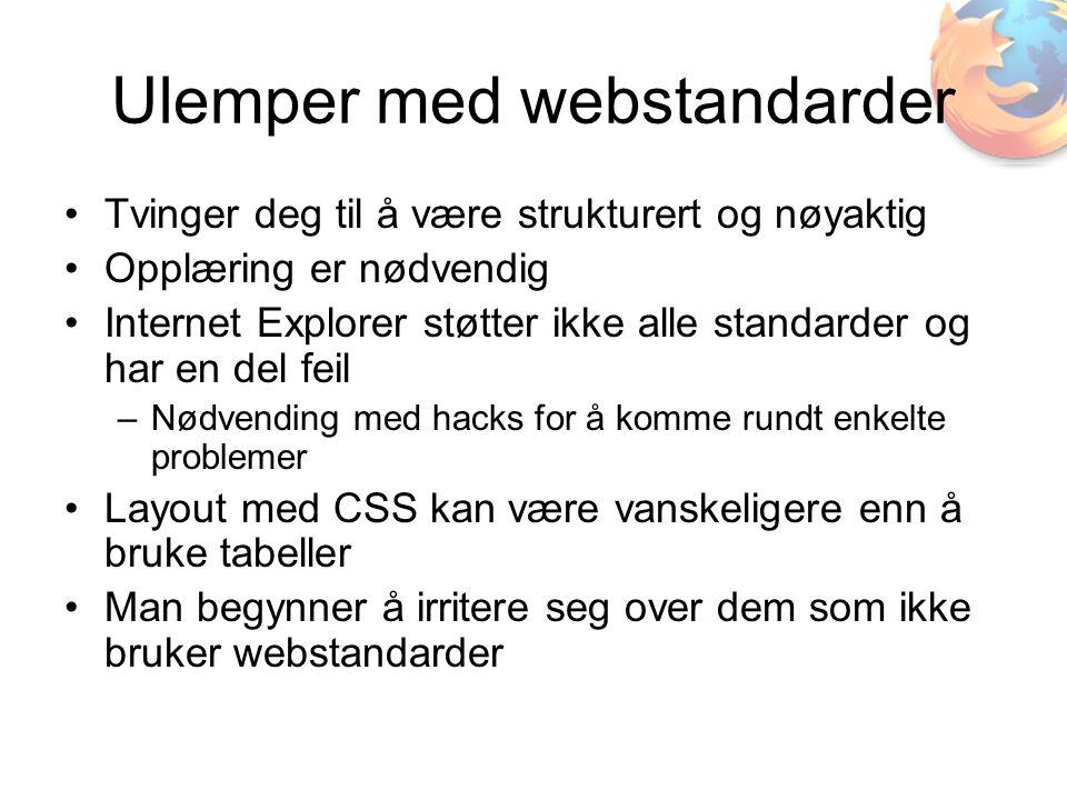 Ulemper med webstandarder •Tvinger deg til å være strukturert og nøyaktig •Opplæring er nødvendig •Internet Explorer støtter ikke alle standarder og har en del feil –Nødvending med hacks for å komme rundt enkelte problemer •Layout med CSS kan være vanskeligere enn å bruke tabeller •Man begynner å irritere seg over dem som ikke bruker webstandarder