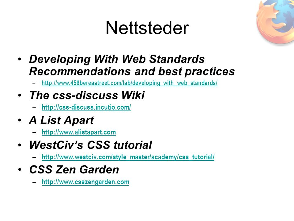 Nettsteder •Developing With Web Standards Recommendations and best practices – http://www.456bereastreet.com/lab/developing_with_web_standards/ http://www.456bereastreet.com/lab/developing_with_web_standards/ •The css-discuss Wiki – http://css-discuss.incutio.com/ http://css-discuss.incutio.com/ •A List Apart – http://www.alistapart.com http://www.alistapart.com •WestCiv's CSS tutorial – http://www.westciv.com/style_master/academy/css_tutorial/ http://www.westciv.com/style_master/academy/css_tutorial/ •CSS Zen Garden – http://www.csszengarden.com http://www.csszengarden.com
