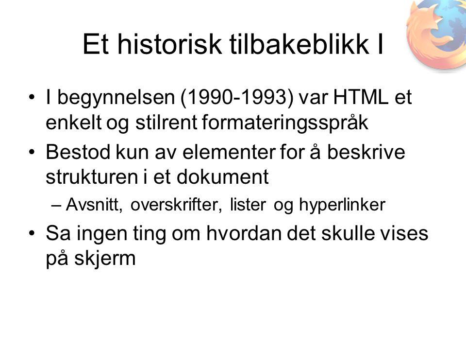 Et historisk tilbakeblikk I •I begynnelsen (1990-1993) var HTML et enkelt og stilrent formateringsspråk •Bestod kun av elementer for å beskrive strukturen i et dokument –Avsnitt, overskrifter, lister og hyperlinker •Sa ingen ting om hvordan det skulle vises på skjerm