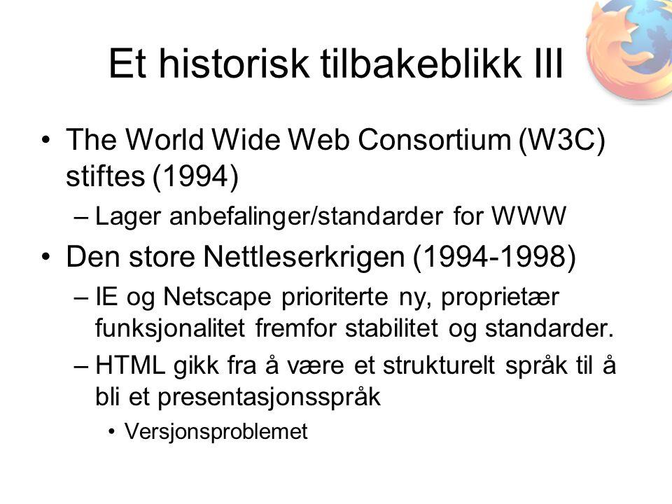Et historisk tilbakeblikk III •The World Wide Web Consortium (W3C) stiftes (1994) –Lager anbefalinger/standarder for WWW •Den store Nettleserkrigen (1994-1998) –IE og Netscape prioriterte ny, proprietær funksjonalitet fremfor stabilitet og standarder.