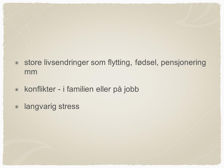 store livsendringer som flytting, fødsel, pensjonering mm konflikter - i familien eller på jobb langvarig stress