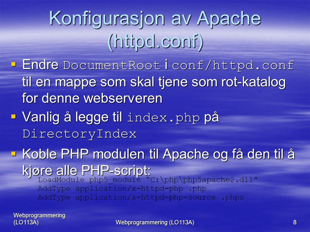 Webprogrammering (LO113A) 8 Konfigurasjon av Apache (httpd.conf)  Endre DocumentRoot i conf/httpd.conf til en mappe som skal tjene som rot-katalog for denne webserveren  Vanlig å legge til index.php på DirectoryIndex  Koble PHP modulen til Apache og få den til å kjøre alle PHP-script: LoadModule php5_module C:\php\php5apache2.dll AddType application/x-httpd-php.php AddType application/x-httpd-php-source.phps