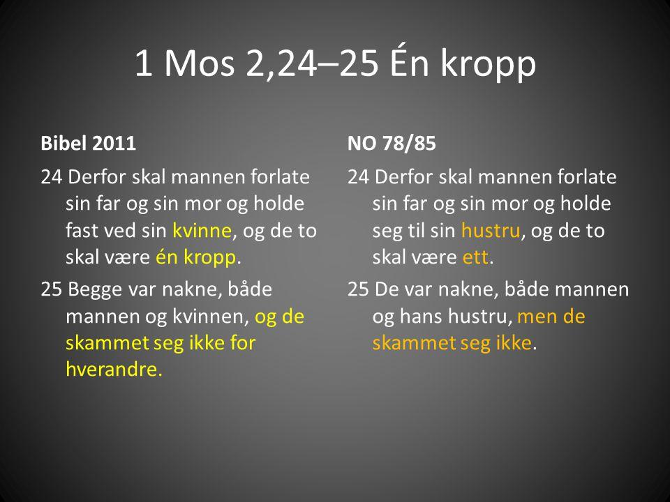 1 Mos 2,24–25 Én kropp Bibel 2011 24 Derfor skal mannen forlate sin far og sin mor og holde fast ved sin kvinne, og de to skal være én kropp.