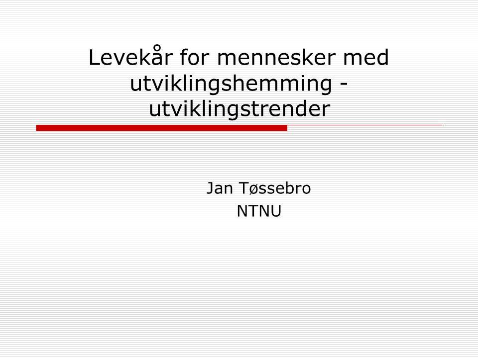 Levekår for mennesker med utviklingshemming - utviklingstrender Jan Tøssebro NTNU