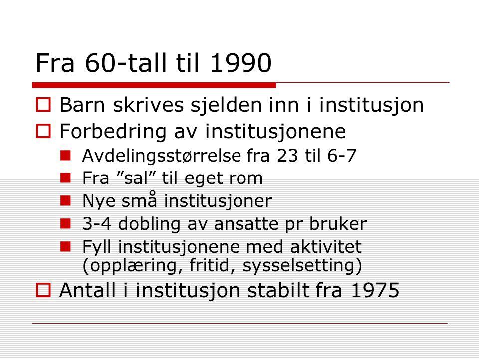 Fra 60-tall til 1990  Barn skrives sjelden inn i institusjon  Forbedring av institusjonene  Avdelingsstørrelse fra 23 til 6-7  Fra sal til eget rom  Nye små institusjoner  3-4 dobling av ansatte pr bruker  Fyll institusjonene med aktivitet (opplæring, fritid, sysselsetting)  Antall i institusjon stabilt fra 1975