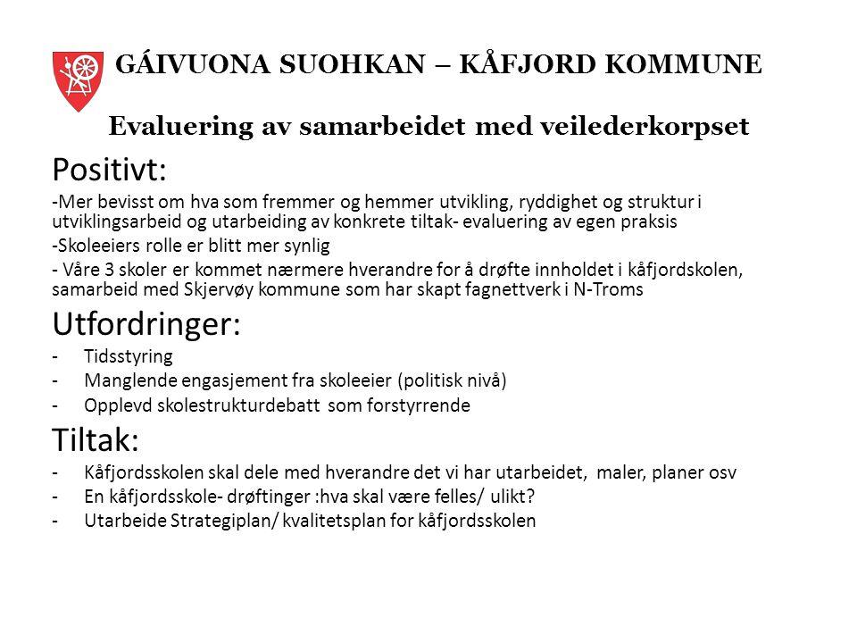 GÁIVUONA SUOHKAN – KÅFJORD KOMMUNE Evaluering av samarbeidet med veilederkorpset Positivt: -Mer bevisst om hva som fremmer og hemmer utvikling, ryddighet og struktur i utviklingsarbeid og utarbeiding av konkrete tiltak- evaluering av egen praksis -Skoleeiers rolle er blitt mer synlig - Våre 3 skoler er kommet nærmere hverandre for å drøfte innholdet i kåfjordskolen, samarbeid med Skjervøy kommune som har skapt fagnettverk i N-Troms Utfordringer: -Tidsstyring -Manglende engasjement fra skoleeier (politisk nivå) -Opplevd skolestrukturdebatt som forstyrrende Tiltak: -Kåfjordsskolen skal dele med hverandre det vi har utarbeidet, maler, planer osv -En kåfjordsskole- drøftinger :hva skal være felles/ ulikt.