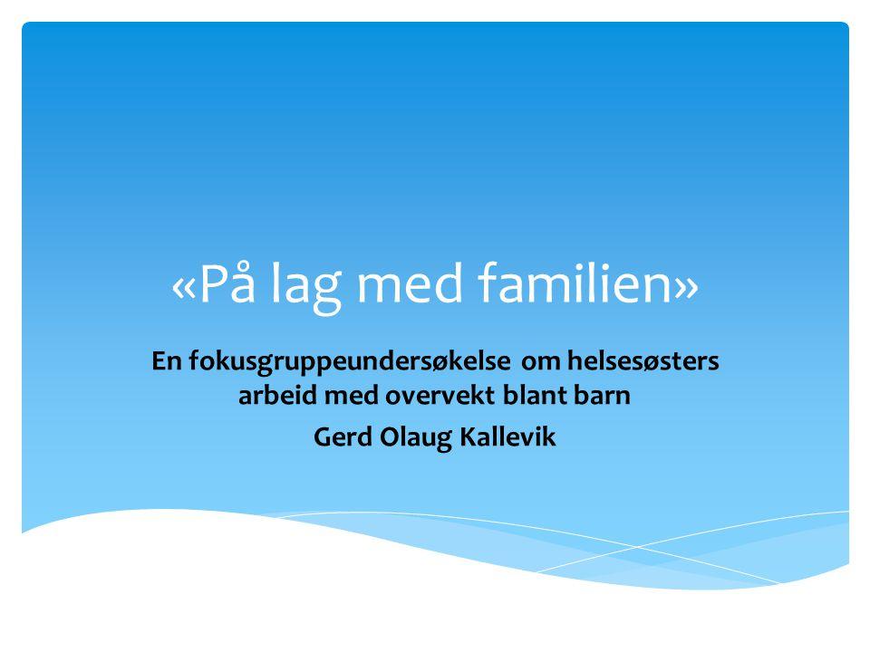 «På lag med familien» En fokusgruppeundersøkelse om helsesøsters arbeid med overvekt blant barn Gerd Olaug Kallevik