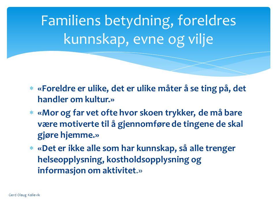  «Foreldre er ulike, det er ulike måter å se ting på, det handler om kultur.»  «Mor og far vet ofte hvor skoen trykker, de må bare være motiverte til å gjennomføre de tingene de skal gjøre hjemme.»  «Det er ikke alle som har kunnskap, så alle trenger helseopplysning, kostholdsopplysning og informasjon om aktivitet.» Gerd Olaug Kallevik Familiens betydning, foreldres kunnskap, evne og vilje