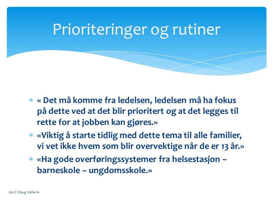  « Det må komme fra ledelsen, ledelsen må ha fokus på dette ved at det blir prioritert og at det legges til rette for at jobben kan gjøres.»  «Viktig å starte tidlig med dette tema til alle familier, vi vet ikke hvem som blir overvektige når de er 13 år.»  «Ha gode overføringssystemer fra helsestasjon – barneskole – ungdomsskole.» Gerd Olaug Kallevik Prioriteringer og rutiner