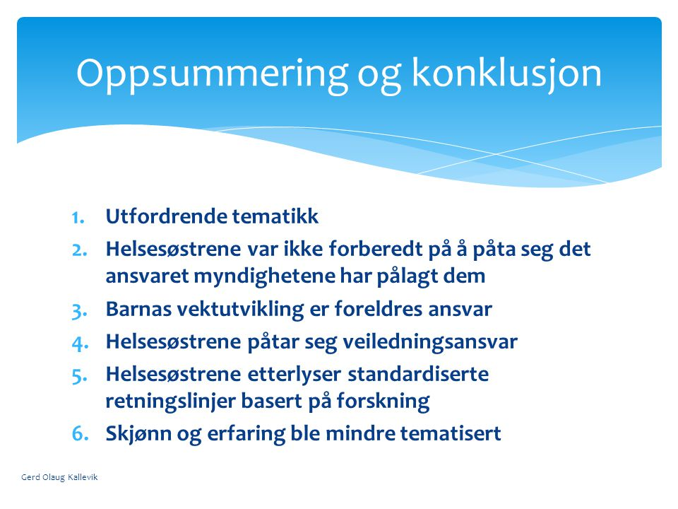 1.Utfordrende tematikk 2.Helsesøstrene var ikke forberedt på å påta seg det ansvaret myndighetene har pålagt dem 3.Barnas vektutvikling er foreldres ansvar 4.Helsesøstrene påtar seg veiledningsansvar 5.Helsesøstrene etterlyser standardiserte retningslinjer basert på forskning 6.Skjønn og erfaring ble mindre tematisert Gerd Olaug Kallevik Oppsummering og konklusjon