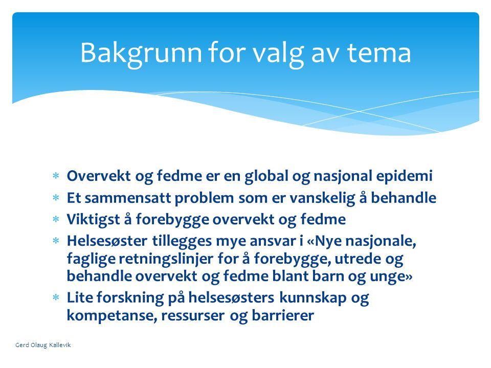 Overvekt og fedme er en global og nasjonal epidemi  Et sammensatt problem som er vanskelig å behandle  Viktigst å forebygge overvekt og fedme  Helsesøster tillegges mye ansvar i «Nye nasjonale, faglige retningslinjer for å forebygge, utrede og behandle overvekt og fedme blant barn og unge»  Lite forskning på helsesøsters kunnskap og kompetanse, ressurser og barrierer Gerd Olaug Kallevik Bakgrunn for valg av tema
