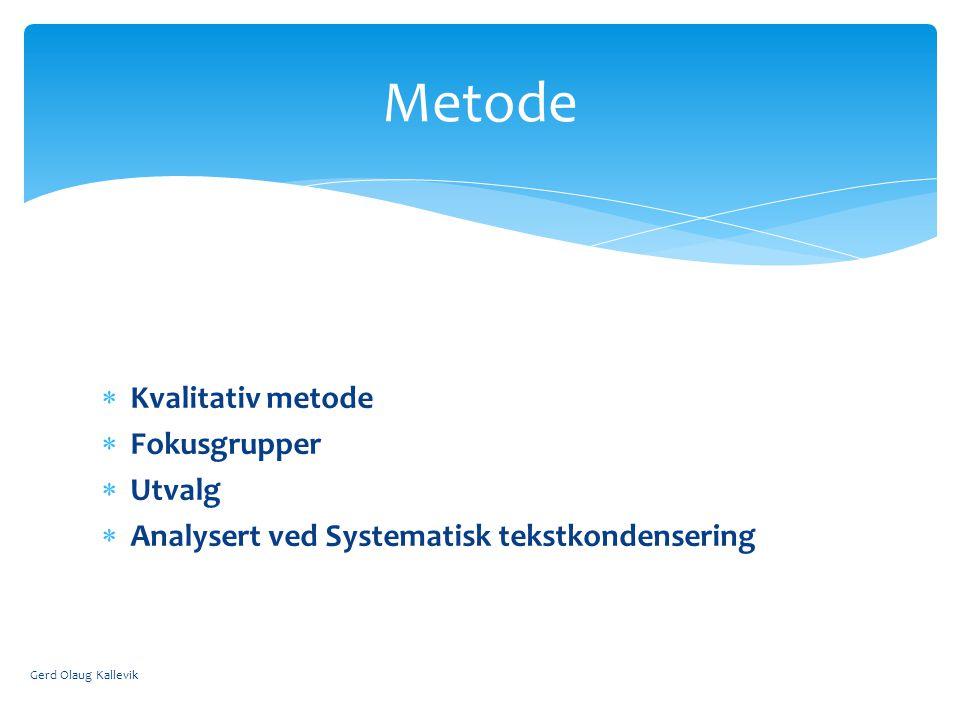  Kvalitativ metode  Fokusgrupper  Utvalg  Analysert ved Systematisk tekstkondensering Gerd Olaug Kallevik Metode