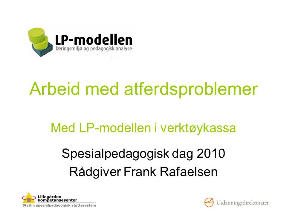 Arbeid med atferdsproblemer Med LP-modellen i verktøykassa Spesialpedagogisk dag 2010 Rådgiver Frank Rafaelsen