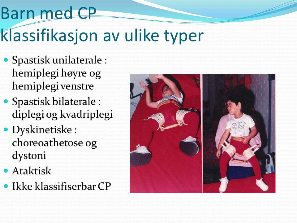 Barn med CP klassifikasjon av ulike typer  Spastisk unilaterale : hemiplegi høyre og hemiplegi venstre  Spastisk bilaterale : diplegi og kvadriplegi  Dyskinetiske : choreoathetose og dystoni  Ataktisk  Ikke klassifiserbar CP