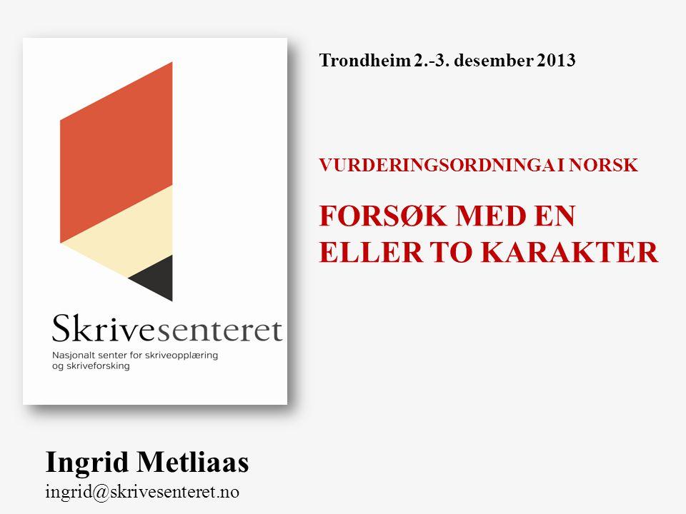 Trondheim 2.-3. desember 2013 VURDERINGSORDNINGA I NORSK FORSØK MED EN ELLER TO KARAKTER Ingrid Metliaas ingrid@skrivesenteret.no