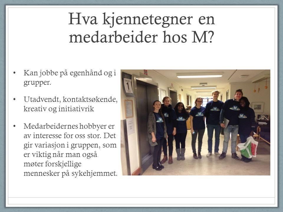Hva kjennetegner en medarbeider hos M? • Kan jobbe på egenhånd og i grupper. • Utadvendt, kontaktsøkende, kreativ og initiativrik • Medarbeidernes hob