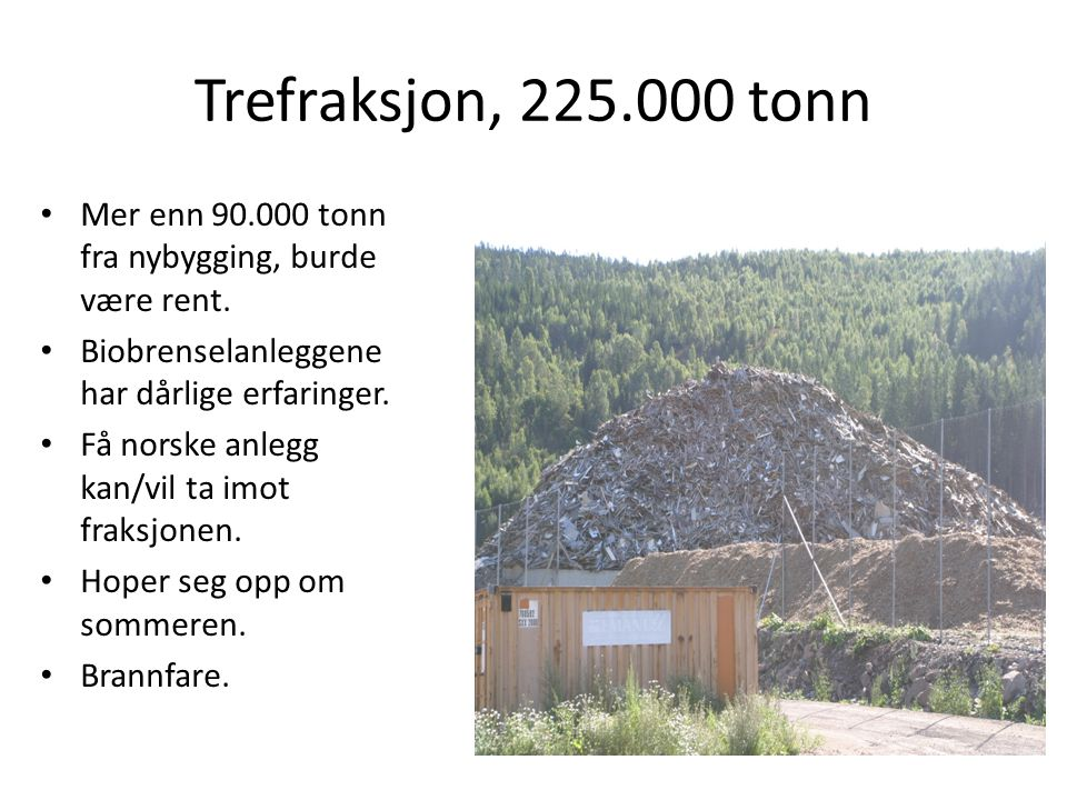 Trefraksjon, 225.000 tonn • Mer enn 90.000 tonn fra nybygging, burde være rent. • Biobrenselanleggene har dårlige erfaringer. • Få norske anlegg kan/v