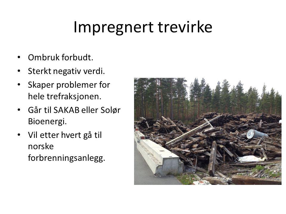 Impregnert trevirke • Ombruk forbudt. • Sterkt negativ verdi. • Skaper problemer for hele trefraksjonen. • Går til SAKAB eller Solør Bioenergi. • Vil