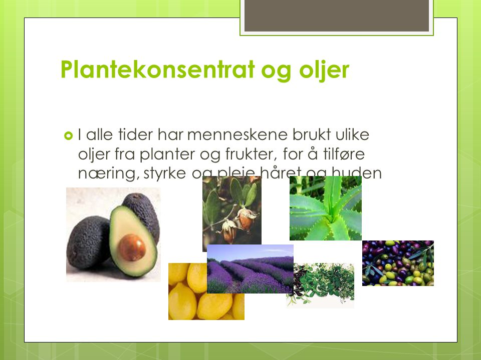 Plantekonsentrat og oljer  I alle tider har menneskene brukt ulike oljer fra planter og frukter, for å tilføre næring, styrke og pleie håret og huden